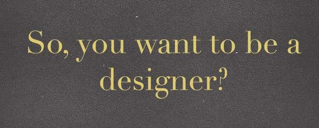 So, You Want To Be A Designer?