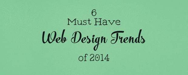 6 Must Have Web Design Trends Of 2014